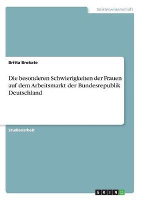 Die Besonderen Schwierigkeiten Der Frauen Auf Dem Arbeitsmarkt Der Bundesrepublik Deutschland (Paperback)