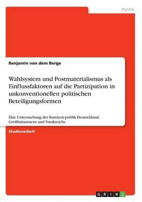 Wahlsystem Und Postmaterialismus ALS Einflussfaktoren Auf Die Partizipation in Unkonventionellen Politischen Beteiligungsformen (Paperback)