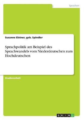Sprachpolitik Am Beispiel Des Sprachwandels Vom Niederdeutschen Zum Hochdeutschen (Paperback)