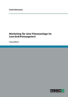 Marketing Fur Eine Fitnessanlage Im Low-End-Preissegment (Paperback)