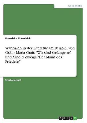 Wahnsinn in Der Literatur Am Beispiel Von Oskar Maria Grafs Wir Sind Gefangene Und Arnold Zweigs Der Mann Des Friedens (Paperback)