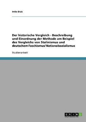 Der Historische Vergleich - Beschreibung Und Einordnung Der Methode Am Beispiel Des Vergleichs Von Stalinismus Und Deutschem Faschismus/ Nationalsozialismus (Paperback)