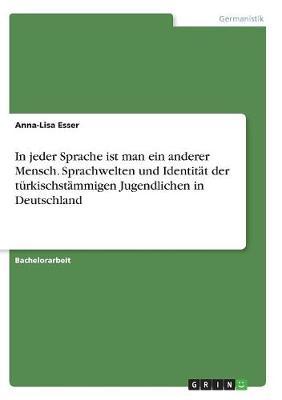 In Jeder Sprache Ist Man Ein Anderer Mensch. Sprachwelten Und Identitat Der Turkischstammigen Jugendlichen in Deutschland (Paperback)