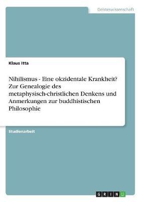 Nihilismus - Eine Okzidentale Krankheit? Zur Genealogie Des Metaphysisch-Christlichen Denkens Und Anmerkungen Zur Buddhistischen Philosophie (Paperback)