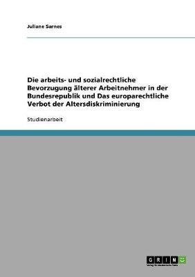 Die Arbeits- Und Sozialrechtliche Bevorzugung aLterer Arbeitnehmer in Der Bundesrepublik Und Das Europarechtliche Verbot Der Altersdiskriminierung (Paperback)