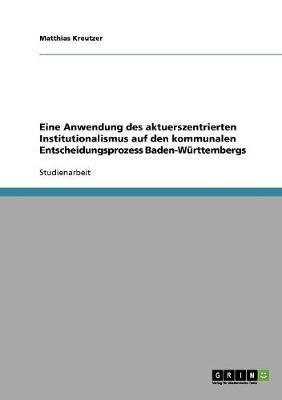 Eine Anwendung Des Aktuerszentrierten Institutionalismus Auf Den Kommunalen Entscheidungsprozess Baden-Wurttembergs (Paperback)