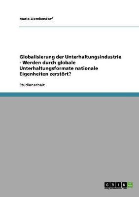 Globalisierung Der Unterhaltungsindustrie - Werden Durch Globale Unterhaltungsformate Nationale Eigenheiten Zerstort? (Paperback)