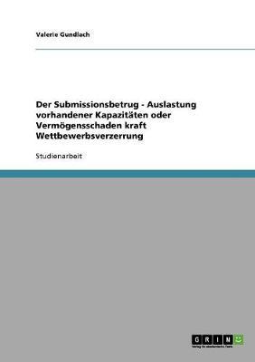 Der Submissionsbetrug - Auslastung Vorhandener Kapazitaten Oder Vermoegensschaden Kraft Wettbewerbsverzerrung (Paperback)