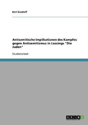 Antisemitische Implikationen Des Kampfes Gegen Antisemitismus in Lessings Die Juden (Paperback)