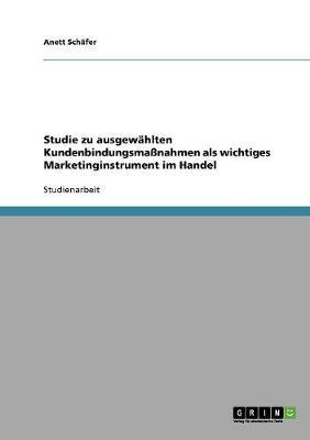 Studie Zu Ausgewahlten Kundenbindungsmanahmen ALS Wichtiges Marketinginstrument Im Handel (Paperback)