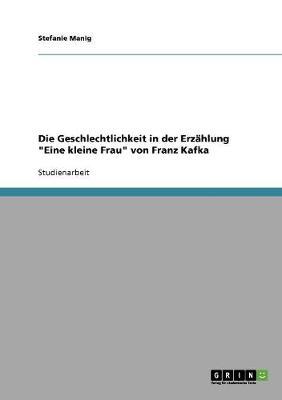 """Die Geschlechtlichkeit in Der Erzahlung """"Eine Kleine Frau"""" Von Franz Kafka (Paperback)"""