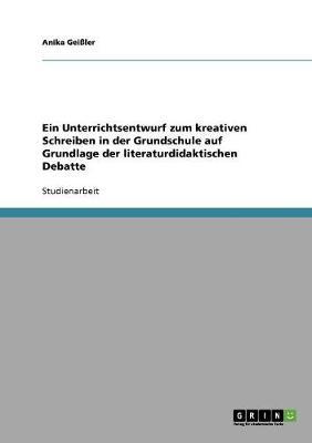 Ein Unterrichtsentwurf Zum Kreativen Schreiben in Der Grundschule Auf Grundlage Der Literaturdidaktischen Debatte (Paperback)