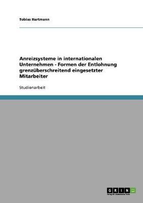 Anreizsysteme in Internationalen Unternehmen - Formen Der Entlohnung Grenzuberschreitend Eingesetzter Mitarbeiter (Paperback)