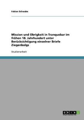 Mission Und Obrigkeit in Tranquebar Im Fruhen 18. Jahrhundert Unter Berucksichtigung Einzelner Briefe Ziegenbalgs (Paperback)