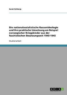 Die Nationalsozialistische Rassenideologie Und Ihre Praktische Umsetzung Am Beispiel Norwegischer Kriegskinder Aus Der Faschistischen Besatzungszeit 1940-1945 (Paperback)