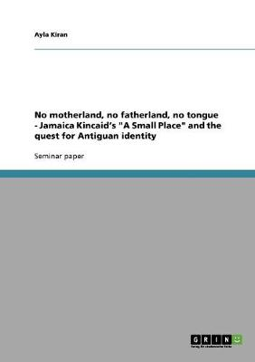 No Motherland, No Fatherland, No Tongue - Jamaica Kincaid's a Small Place and the Quest for Antiguan Identity (Paperback)