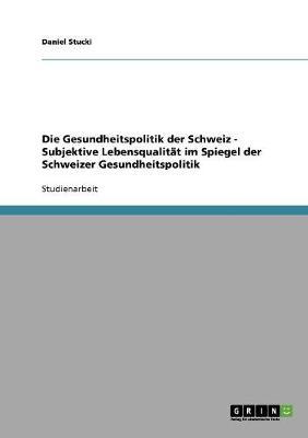 Die Gesundheitspolitik Der Schweiz - Subjektive Lebensqualitat Im Spiegel Der Schweizer Gesundheitspolitik (Paperback)