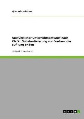 Ausfuhrlicher Unterrichtsentwurf Nach Klafki: Substantivierung Von Verben, Die Auf -Ung Enden (Paperback)