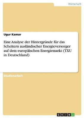 Eine Analyse Der Hintergr nde F r Das Scheitern Ausl ndischer Energieversorger Auf Dem Europ ischen Energiemarkt (Txu in Deutschland) (Paperback)