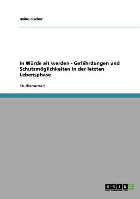 In Wurde Alt Werden - Gefahrdungen Und Schutzmoeglichkeiten in Der Letzten Lebensphase (Paperback)