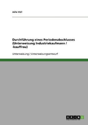 Durchfuhrung Eines Periodenabschlusses (Unterweisung Industriekaufmann / -Kauffrau) (Paperback)