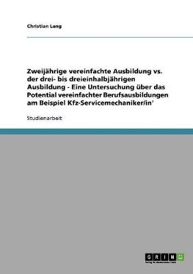 Zweijahrige vs. Drei- Bis Dreieinhalbjahrige Ausbildung. Das Potential Vereinfachter Berufsausbildungen Am Beispiel Kfz-Servicemechaniker/In (Paperback)