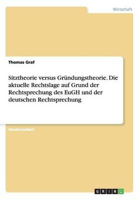 Sitztheorie Versus Grundungstheorie. Die Aktuelle Rechtslage Auf Grund Der Rechtsprechung Des Eugh Und Der Deutschen Rechtsprechung (Paperback)