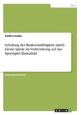 Schulung Der Reaktionsfahigkeit Durch Kleine Spiele ALS Vorbereitung Auf Das Sportspiel Basketball (Paperback)
