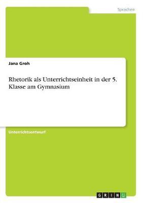 Rhetorik ALS Unterrichtseinheit in Der 5. Klasse Am Gymnasium (Paperback)
