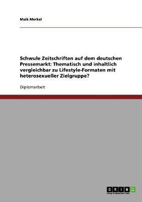 Schwule Zeitschriften Auf Dem Deutschen Pressemarkt: Thematisch Und Inhaltlich Vergleichbar Zu Lifestyle-Formaten Mit Heterosexueller Zielgruppe? (Paperback)