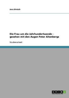 Die Frau Um Die Jahrhundertwende - Gesehen Mit Den Augen Peter Altenbergs (Paperback)