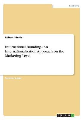 International Branding - An Internationalization Approach on the Marketing Level (Paperback)
