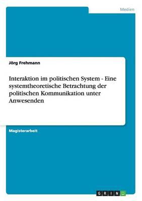 Interaktion Im Politischen System: Eine Systemtheoretische Betrachtung Der Politischen Kommunikation Unter Anwesenden (Paperback)