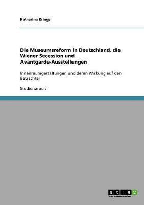 Die Museumsreform in Deutschland, Die Wiener Secession Und Avantgarde-Ausstellungen (Paperback)