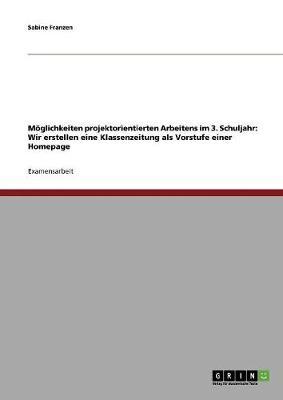 Moglichkeiten Projektorientierten Arbeitens Im 3. Schuljahr: Wir Erstellen Eine Klassenzeitung ALS Vorstufe Einer Homepage (Paperback)