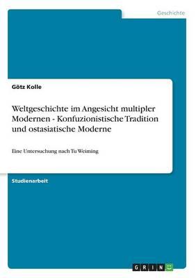Weltgeschichte Im Angesicht Multipler Modernen - Konfuzionistische Tradition Und Ostasiatische Moderne (Paperback)