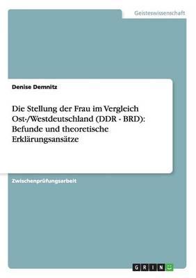 Die Stellung Der Frau Im Vergleich Ost-/Westdeutschland (Ddr - Brd): Befunde Und Theoretische Erklarungsansatze (Paperback)