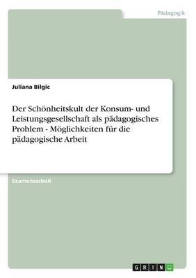 Der Schonheitskult Der Konsum- Und Leistungsgesellschaft ALS Padagogisches Problem - Moglichkeiten Fur Die Padagogische Arbeit (Paperback)