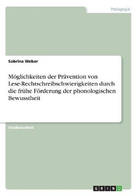 Moglichkeiten Der Pravention Von Lese-Rechtschreibschwierigkeiten Durch Die Fruhe Forderung Der Phonologischen Bewusstheit (Paperback)