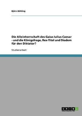 Die Alleinherrschaft Des Gaius Iulius Caesar - Und Die Konigsfrage, Rex-Titel Und Diadem Fur Den Diktator? (Paperback)