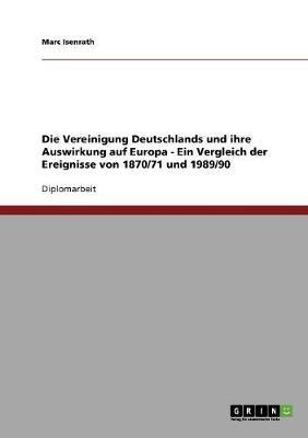 Die Vereinigung Deutschlands Und Ihre Auswirkung Auf Europa - Ein Vergleich Der Ereignisse Von 1870/71 Und 1989/90 (Paperback)