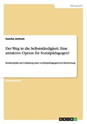 Der Weg in Die Selbststandigkeit. Eine Attraktive Option Fur Sozialpadagogen? (Paperback)