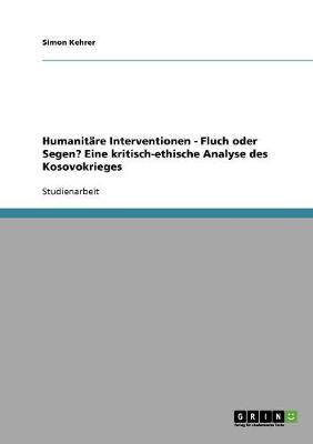 Humanit re Interventionen - Fluch Oder Segen? Eine Kritisch-Ethische Analyse Des Kosovokrieges (Paperback)
