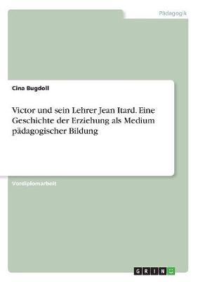 Victor Und Sein Lehrer Jean Itard. Eine Geschichte Der Erziehung ALS Medium Padagogischer Bildung (Paperback)