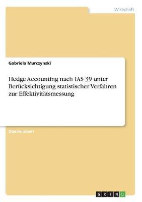 Hedge Accounting Nach IAS 39 Unter Berucksichtigung Statistischer Verfahren Zur Effektivitatsmessung (Paperback)