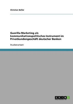 Guerilla-Marketing ALS Kommunikationspolitisches Instrument Im Privatkundengeschaft Deutscher Banken (Paperback)