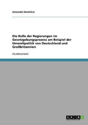 Die Rolle Der Regierungen Im Gesetzgebungsprozess Am Beispiel Der Umweltpolitik Von Deutschland Und Grobritannien (Paperback)