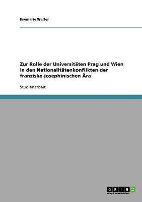 Zur Rolle Der Universitaten Prag Und Wien in Den Nationalitatenkonflikten Der Franzisko-Josephinischen Ara (Paperback)