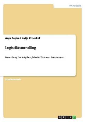 Logistikcontrolling. Aufgaben, Inhalte, Ziele Und Instrumente (Paperback)
