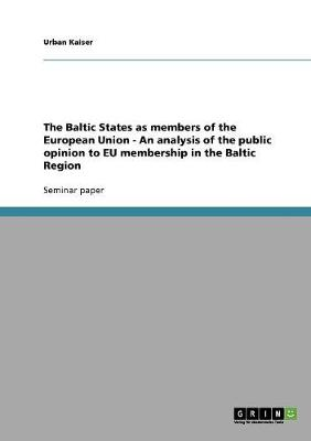 The Baltic States as Members of the European Union - An Analysis of the Public Opinion to Eu Membership in the Baltic Region (Paperback)